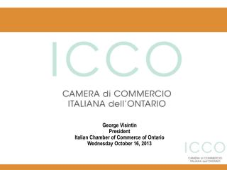 George Visintin President Italian Chamber of Commerce of Ontario Wednesday October 16, 2013
