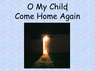 O My Child Come Home Again