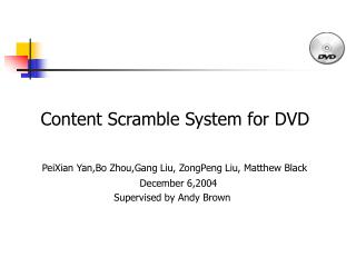 Content Scramble System for DVD   PeiXian Yan,Bo Zhou,Gang Liu, ZongPeng Liu, Matthew Black     December 6,2004 Supervis