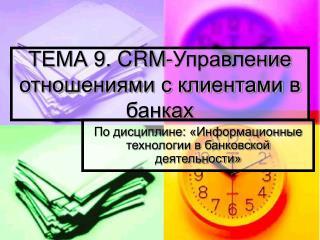 ТЕМА 9.  CRM -Управление отношениями с клиентами в банках