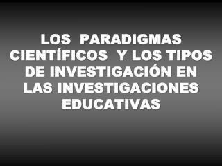 LOS  PARADIGMAS CIENTÍFICOS  Y LOS TIPOS DE INVESTIGACIÓN EN  LAS INVESTIGACIONES EDUCATIVAS