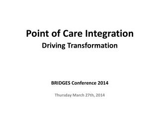 Point of Care Integration Driving  Transformation  BRIDGES  Conference 2014