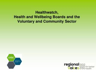 Healthwatch,  Health and Wellbeing Boards and the  Voluntary and Community Sector