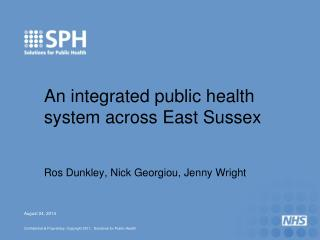 An integrated public health system across East Sussex Ros Dunkley, Nick Georgiou, Jenny Wright