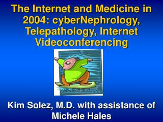 The Internet and Medicine in 2004: cyberNephrology, Telepathology, Internet Videoconferencing