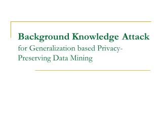 Background Knowledge Attack for Generalization based Privacy-Preserving Data Mining