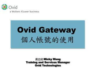 黃志成  Micky Wong Training and Services Manager Ovid Technologies