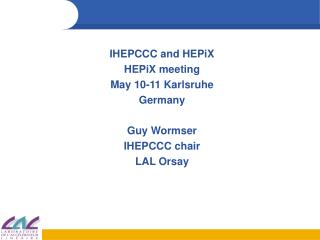 IHEPCCC and HEPiX HEPiX meeting May 10-11 Karlsruhe Germany Guy Wormser IHEPCCC chair LAL Orsay