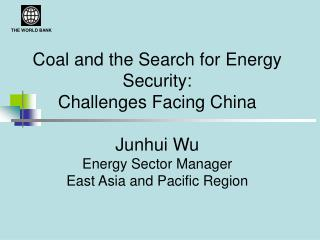 Coal and the Search for Energy Security:  Challenges Facing China    Junhui Wu Energy Sector Manager East Asia and Pacif