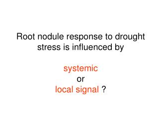 Root nodule response to drought stress is influenced by systemic or local signal  ?