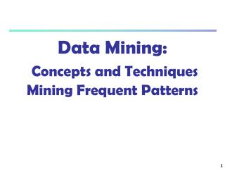 Data Mining:  Concepts and Techniques Mining Frequent Patterns