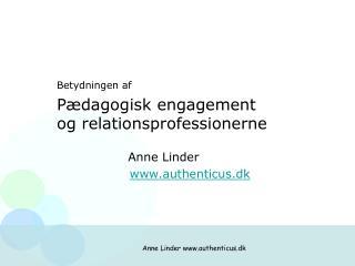 Betydningen af Pædagogisk engagement og relationsprofessionerne                  Anne Linder