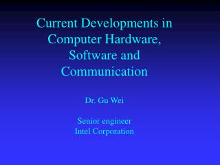 Current Developments in Computer Hardware, Software and Communication  Dr. Gu Wei  Senior engineer Intel Corporation