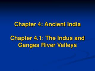 Chapter 4: Ancient India  Chapter 4.1: The Indus and  Ganges River Valleys
