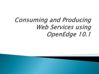 Consuming and Producing Web Services using  OpenEdge 10.1