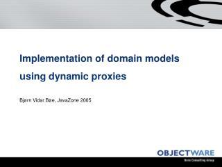 Implementation of domain models using dynamic proxies Bj�rn Vidar B�e, JavaZone 2005
