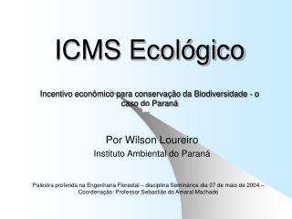 ICMS Ecológico Incentivo econômico para conservação da Biodiversidade - o caso do Paraná