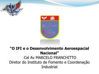 """""""O IFI e o Desenvolvimento Aeroespacial Nacional""""  Cel Av MARCELO FRANCHITTO"""
