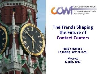 The Trends Shaping the Future of  Contact Centers Brad Cleveland Founding Partner, ICMI  Moscow