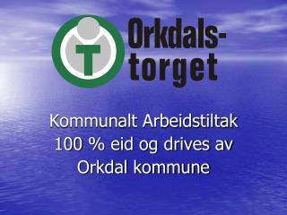 Kommunalt Arbeidstiltak 100% eid og drives av  Orkdal kommune