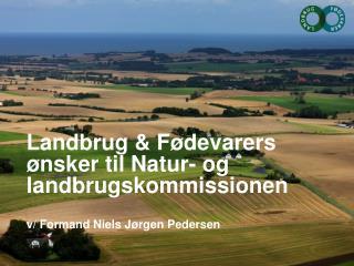 Landbrug & F�devarers �nsker til Natur- og landbrugskommissionen v/ Formand Niels J�rgen Pedersen