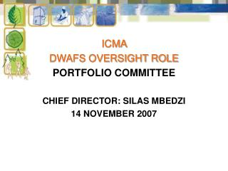 ICMA  DWAFS OVERSIGHT ROLE PORTFOLIO COMMITTEE CHIEF DIRECTOR: SILAS MBEDZI 14 NOVEMBER 2007