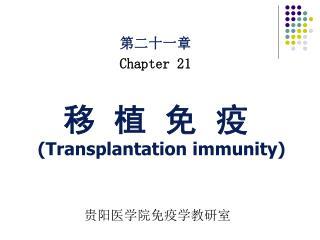 第二十一章 Chapter 21 移  植  免  疫 (Transplantation immunity) 贵阳医学院免疫学教研室