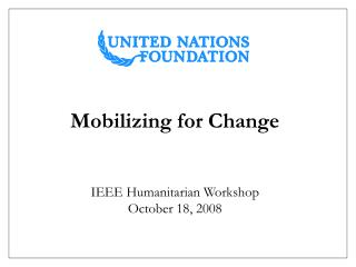 Mobilizing for Change IEEE Humanitarian Workshop October 18, 2008