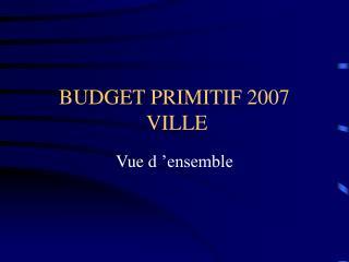 BUDGET PRIMITIF 2007  VILLE