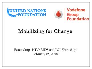 Mobilizing for Change Peace Corps HIV/AIDS and ICT Workshop  February 05, 2008