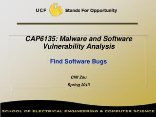 CAP6135: Malware and Software Vulnerability Analysis   Find Software Bugs Cliff Zou Spring 2013