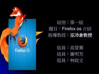 組別:第一組 題目: Firefox os  介紹 指導教授: 巫沛倉教授 組員:高萱蓁 組員:謝明芳 組員:林政文