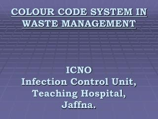 COLOUR CODE SYSTEM IN WASTE MANAGEMENT ICNO Infection Control Unit, Teaching Hospital, Jaffna.
