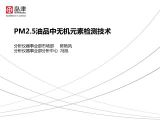 PM2.5 油 品 中 无机元素检测技术 分析仪器事业部市场部      陈艳凤 分析仪器事业部分析中心  冯旭
