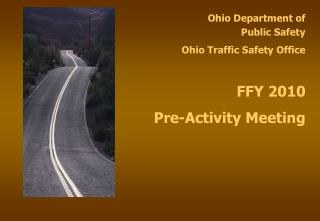 Ohio Department of  Public Safety Ohio Traffic Safety Office FFY 2010  Pre-Activity Meeting