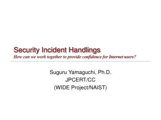 Security Incident Handlings How can we work together to provide confidence for Internet users?