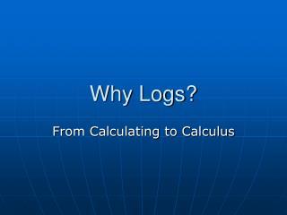 Why Logs?