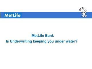 MetLife Bank  Is Underwriting keeping you under water?