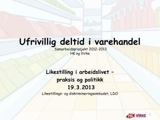 Ufrivillig deltid i varehandel   Samarbeidsprosjekt 2012-2013 HK og Virke