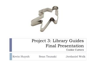 Project 3: Library  Guides       Final Presentation Cookie Cutters