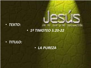 TEXTO:  1� TIMOTEO 5.20-22 TITULO:  LA PUREZA