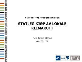 Nasjonalt fond for lokale klimatiltak STATLEG KJØP AV LOKALE KLIMAKUTT  Rune Opheim, CIVITAS
