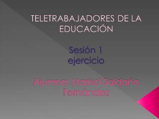 TELETRABAJADORES  DE LA EDUCACIÓN  Sesión 1 ejercicio Alumna: Marisol Saldaña Fernández