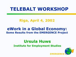 Riga, April 4, 2002 eWork in a Global Economy: Some Results from the EMERGENCE Project