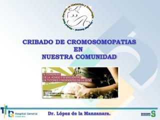 CRIBADO DE CROMOSOMOPATIAS EN  NUESTRA COMUNIDAD Dr. López de la Manzanara.