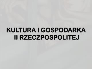 KULTURA I GOSPODARKA  II RZECZPOSPOLITEJ