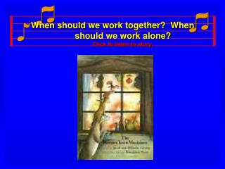When should we work together?  When should we work alone? Click to listen to story.