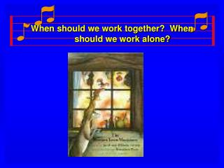 When should we work together?  When should we work alone?
