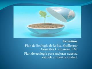 Econiños Plan  de Ecología de la Esc. Guillermo González  C  amarena  T.M.