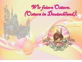 Wir feiern Ostern. ( Ostern in Deutschland).